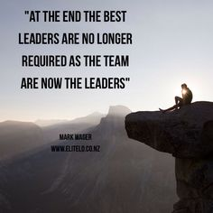 """""""At the end the best leaders are no longer required as the team are now the leaders"""" Mark Wager"""