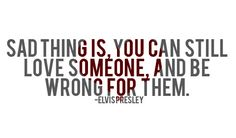 Sad thing is, you can still love someone, and be wrong for them Quote by Elvis Presley Prev