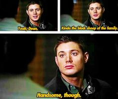Deputy Kathleen: So you know his brother Dean Winchester died in St. Louis and was suspected of murder?  Dean: Yeah, Dean, kinda the black sheep of the family. Handsome, though. - The Benders Season 1 Episode 15.