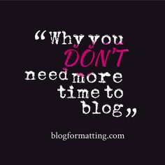 Why you don't need more time to blog