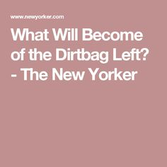 What Will Become of the Dirtbag Left? - The New Yorker