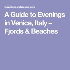 A Guide to Evenings in Venice, Italy – Fjords & Beaches