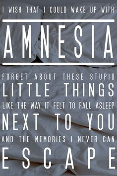 Wish that I could wake up with amnesia.  ACTUALLY SOBBED WHEN I HEARD THIS SONG! The lyrics and music and pure perfection is actually too much. This is not just the 5SOS fangirl speaking but this is such a beautiful song