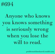 #694 Anyone who knows you knows something is seriously wrong when you lose the will to read.