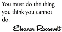You must do the thing you think you cannot do.