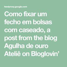 Como fixar um fecho em bolsas com caseado, a post from the blog Agulha de ouro Ateliê on Bloglovin'