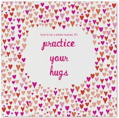 how to be a better human, practice your hugs.