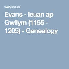 Evans - Ieuan ap Gwilym (1155 - 1205)  - Genealogy Welsh Names, Genealogy, Evans