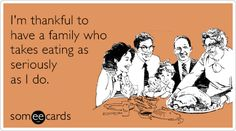 I'm thankful to have a family who takes eating as seriously as I do. | Thanksgiving Ecard