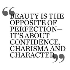 Beauty is the opposite of perfection--it's about confidence, charisma, and character.