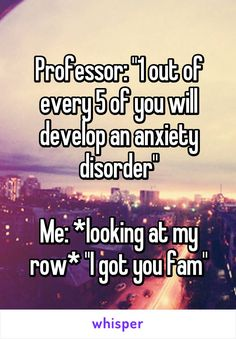 "Professor: ""1 out of every 5 of you will develop an anxiety disorder""  Me: *looking at my row* ""I got you fam"""