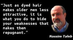 """""""Just as dyed hair makes older men less attractive, it is what you do to hide your weaknesses that makes them repugnant."""" — Nassim Taleb"""
