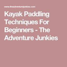 Kayak Paddling Techniques For Beginners - The Adventure Junkies
