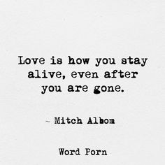 """Love is how you stay alive, even after you are gone."" -Mitch Albom"
