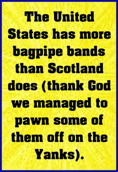 The United States has more bagpipe bands than Scotland does (thank God we managed to pawn some of them off on the Yanks).