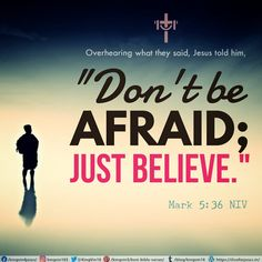 "Overhearing what they said, Jesus told him, ""Don't be afraid; just believe."" Mark 5:36 NIV"