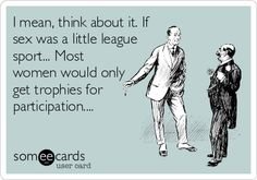 I mean, think about it. If sex was a little league sport... Most women would only get trophies for participation....
