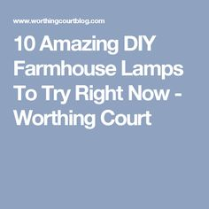 10 Amazing DIY Farmhouse Lamps To Try Right Now - Worthing Court
