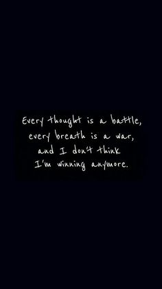 Every thought is a battle, every breath is a war, and I don't think that I'm winning anymore.