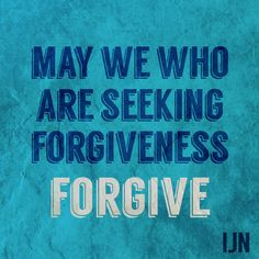 May we who are seeking forgiveness forgive.