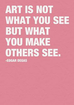 """""""Art is not what you see but what you make others see."""" (Edgar Degas)"""