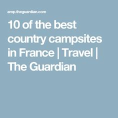 10 of the best country campsites in France | Travel | The Guardian
