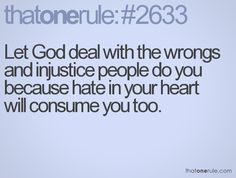 Let God deal with the wrongs and injustice people do you because hate in your heart will consume you too.
