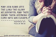May our sons give the Lord the glory He deserves. May they bring their offering and come into His courts (Inspired by Psalm 96:8)