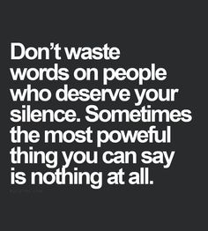 Your words are precious. Bestow them on those who are worthy.