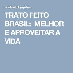 TRATO FEITO BRASIL: MELHOR E APROVEITAR A VIDA