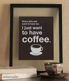 Some girls just want to have fun. I just want to have coffee. (LEFT TEXT)(8 x 10). $14.50, via Etsy.