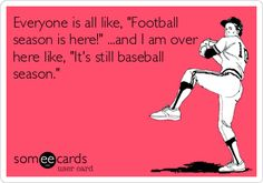 Everyone is all like, 'Football season is here!' ...and I am over here like, 'It's still baseball season.'