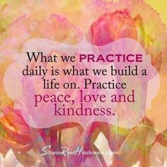 What we practice daily is what we build a life on. Practice peace, love and kindness.