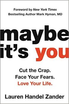 Maybe It's You: Cut the Crap. Face Your Fears. Love Your Life.: Lauren Handel Zander. to BUY when it hits in paperback