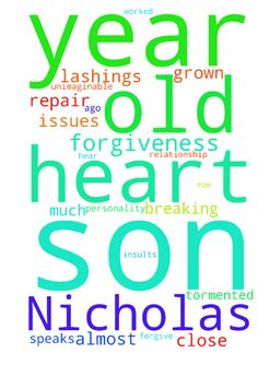 My 14 year old son Nicholas and I have - My 14 year old son Nicholas and I have grown apart. Much of it was my own fault. But I have worked on myself and my personality issues and my son will not forgive me. I beg him for forgiveness almost daily. He will not hear it. He only speaks to me in insults and tongue lashings. 2 years ago we were so close this was unimaginable. Now there is no forgiveness in his heart or desire to repair our relationship. This is breaking my heart. I am tormented…