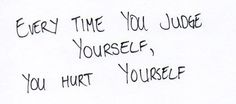 Every time you judge yourself....