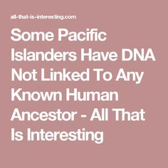 Some Pacific Islanders Have DNA Not Linked To Any Known Human Ancestor - All That Is Interesting