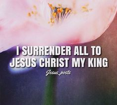I surrender all to Jesus Christ my King
