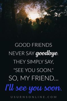 Best quotes when saying goodbye: Good friends never say goodbye. They simply say, see you soon. So, my friend… I'll see you soon. Goodbye Quotes, Saying Goodbye, Never Say Goodbye, Dealing With Grief, Grief Loss, Words Of Comfort, Losing Someone, Best Quotes, Best Friends