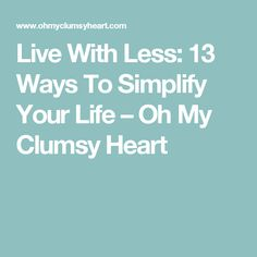 Live With Less: 13 Ways To Simplify Your Life – Oh My Clumsy Heart