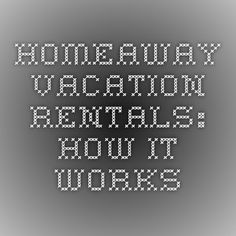 HomeAway Vacation Rentals: How it Works