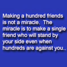 Click Here to Visit Relationship Website: http://pinterestloveblog.blogspot.com Making a hundred friends is not a miracle. The miracle is to make a single friend who will stand by your side even when hundreds are against you.