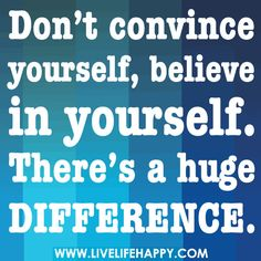 Don't convince yourself, believe in yourself. There's a huge difference.
