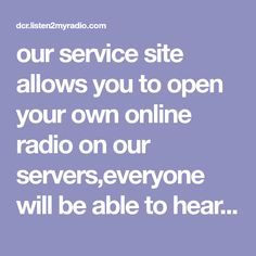 our service site allows you to open your own online radio on our servers,everyone will be able to hear your radio through your special link