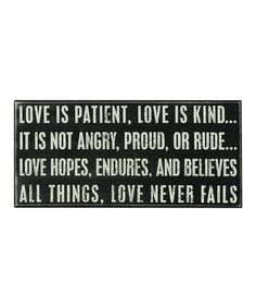 Love is patient. Love is kind ... It is not angry, proud, or rude ... Love hopes, endures, and believes all things, love never fails.