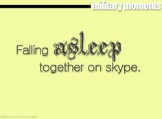 Falling asleep on Skype while he was on the other side of the world and waking up, looking at my laptop screen and seeing him sleeping and hearing him snore... PRICELESS lol.