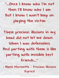 Alanis Morissette - Precious Illusions Lyrics. My life has a soundtrack. This song is where I was in the months prior to meeting my husband. No more illusions. Done playing games. Ready to let someone meet the real me.