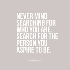 never mind searching for who you are. search for the person you aspire to be. || robert brault