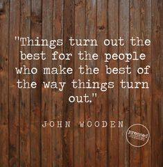"""""""Things turn out the best for the people who make the best of the way things turn out."""" -John Wooden"""