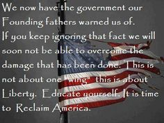 """We now have the government our founding fathers warned us of. If you keep ignoring that fact, we will soon not be able to overcome the damage that has been done. This is not about one """"wing"""" or the other. This is about uniting in the name of liberty to shun those who are divisive. Speak facts with tact and without insult, provide actual government documents rather than opinions. Educate yourself and others in ways that do not make enemies. It is time to Reclaim America."""